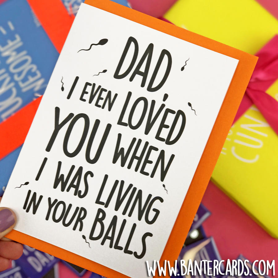 DAD I EVEN LOVED YOU WHEN WAS LIVING IN YOUR BALLS
