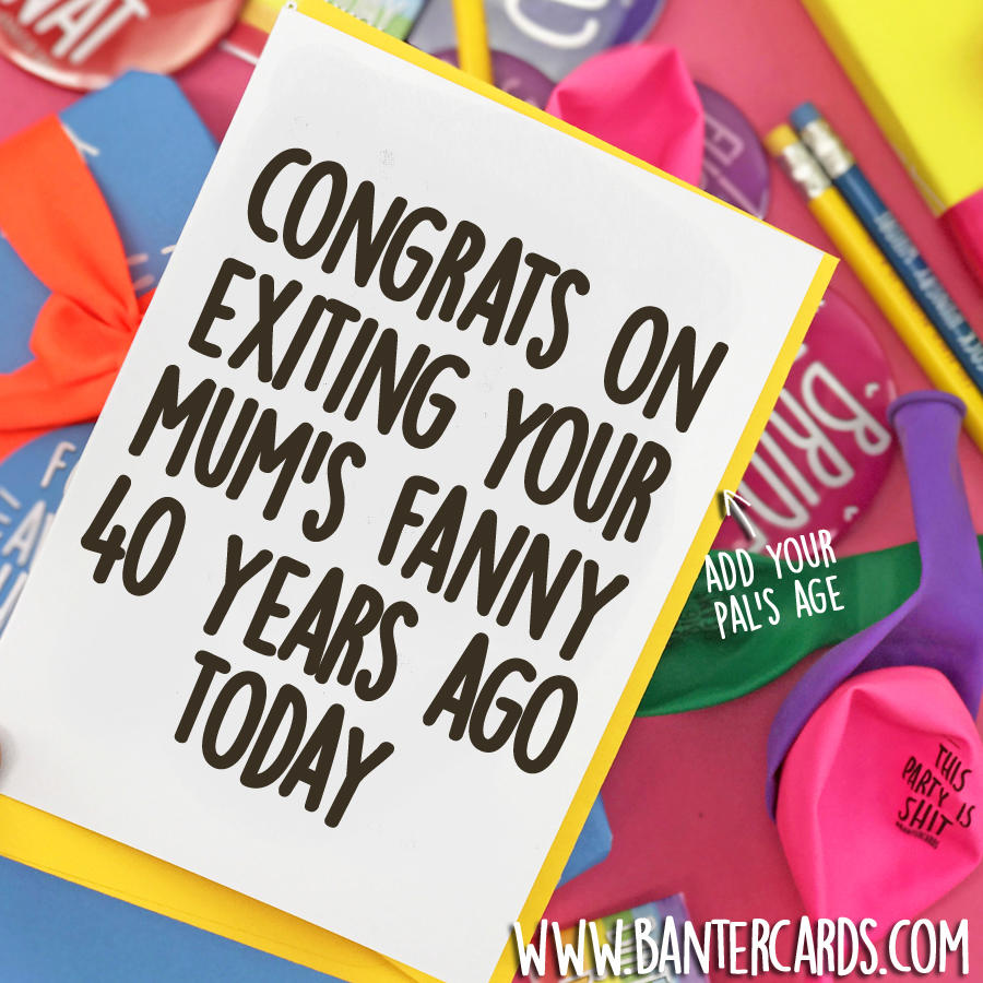 CONGRATS ON EXITING YOUR MUM'S FANNY ** YEARS AGO TODAY