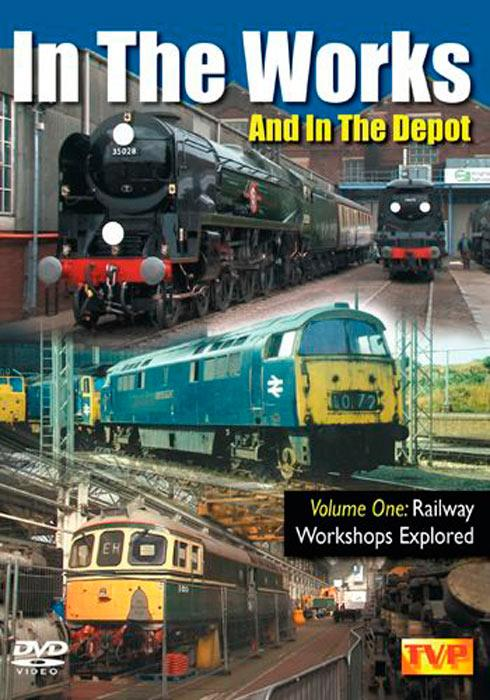 In The Works And In The Depot Volume 1 - Railway Workshops Explored