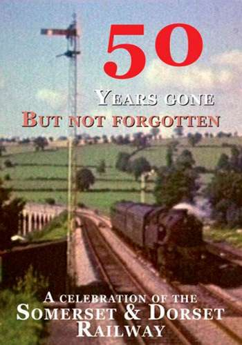 50 Years Gone But Not Forgotten - A Celebration of the Somerset and Dorset Railway