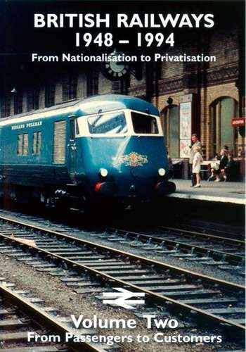 British Railways 1948 - 1994 - From Nationalisation to Privatisation Volume Two - From Passengers to Customers