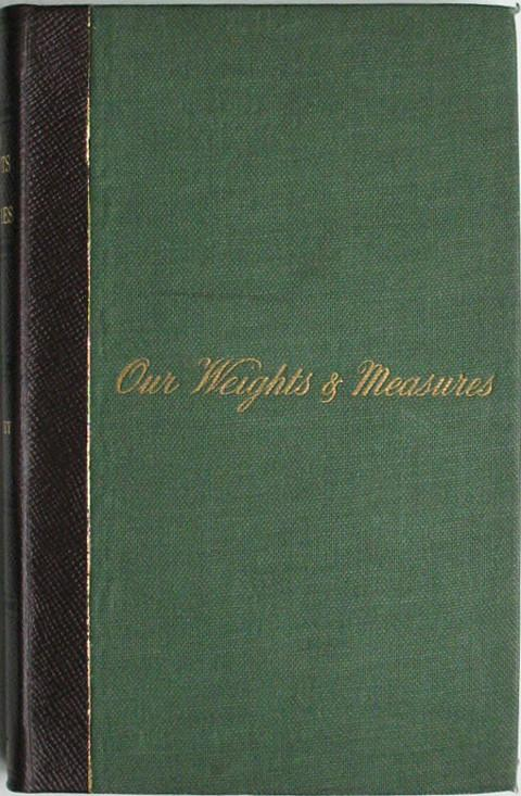 Our Weights and Measures.  A Practical Treatise on the Standard Weights and Measures in Use in the British Empire.