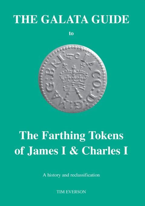 The Galata Guide to the Farthing Tokens of James I & Charles I. A history and Reclassification.