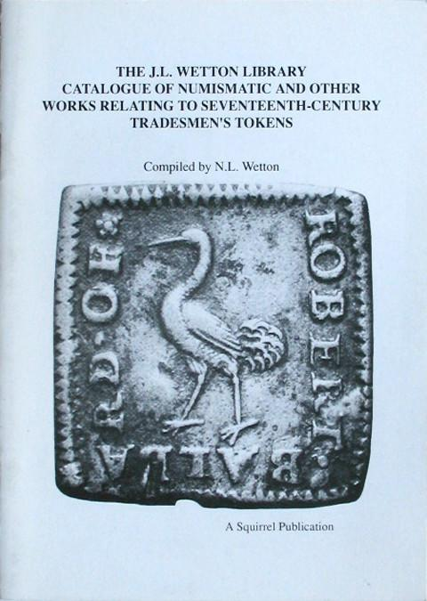 The J L Wetton Library Catalogue of Numismatic and Other Works Relating to Seventeenth-Century Tradesmen's Tokens.