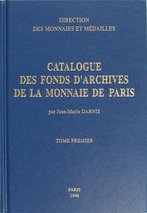 Catalogue des Fonds d'Archives de la Monnaies de Paris 1418-1996.  Tome Premier.