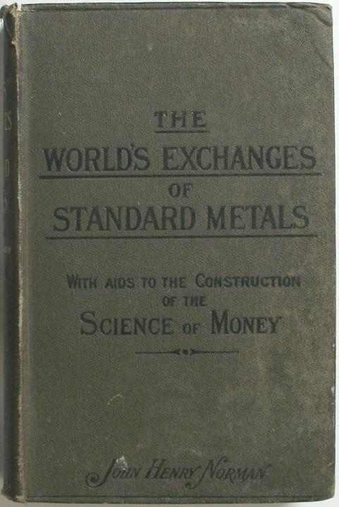 Complete Guide to the World's Twenty-nine Metal Monetary Systems.  Also to the Foreign and Colonial Exchanges of Gold Silver and Inconvertible Paper, on the unit of weight system.  With Aids to the Construction of the Science of Money.