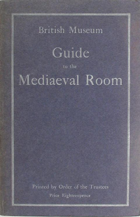 British Museum Guide to the Mediaeval Room and to the Specimens of Mediaeval and later Times in the Gold Ornament Room