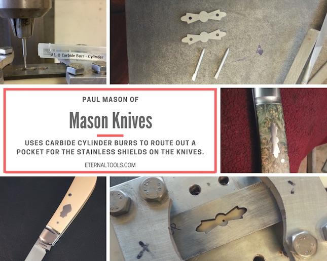 Mason Knives by Paul Mason are made using Eternal Tools, tools.  Carbide Cylinder burrs (TCCY) are predominatly used, plus a piercing saw blades in a jewellers saw frame for cutting out the shields.