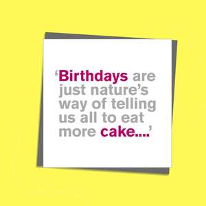 To The Point Humorous Cards Showing Hot Pink And Grey Text Only On The Front. Text Reads: 'Birthdays Are Just nature's Way Of telling Us all To Eat More Cake...' . Blank Inside For Own Message. Complete With Grey Envelope