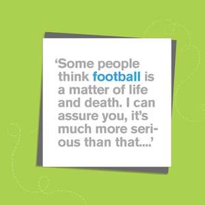 To The Point Humorous Card With Grey And Blue Text To Front Only. Text Reads: ' Some people think football is a matter of life and death. I can assure you that it is much more serious than that.' Blank inside For Own Message. Complete With Grey Envelope..'