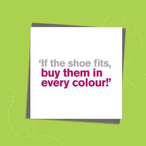 To The Point Humorous Card Showing Grey And Hot Pink Text Only On The Front. Text Reads: ' If The Shoe Fits, Buy Them in Every Colour!' Blank Inside For Own Message. Complete With Grey Envelope