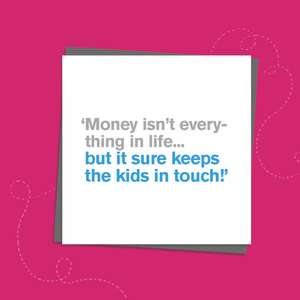 To The Point Humorous Card With Grey And Blue Text Only On The Front. Text reads; ' Money isn't everything in life...but it sure keeps the kids in touch!' Blank Inside For Own Message. Complete With Grey Envelope