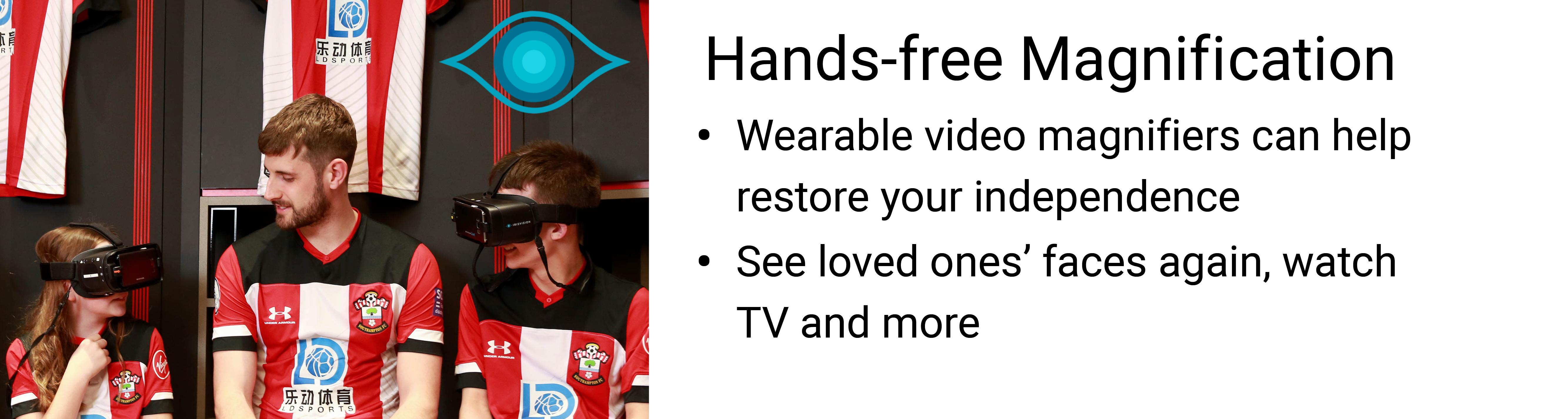 Wearable video magnifiers can help to restore your independence. Use it to see your loved ones' faces again, watch TV and more. Click here for more information.