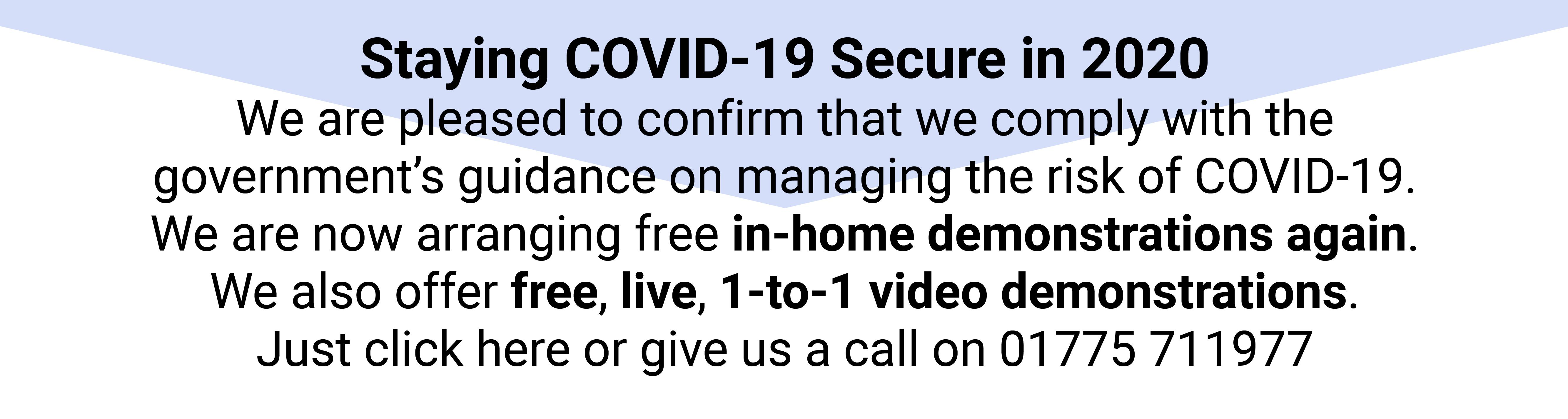 Staying COVID-19 Secure in 2020 We are pleased to confirm that we comply with the  government's guidance on managing the risk of COVID-19.  We are now arranging free in-home demonstrations again. We also offer free, live, 1-to-1 video demonstrations.  Just click here or give us a call on 01775 711977