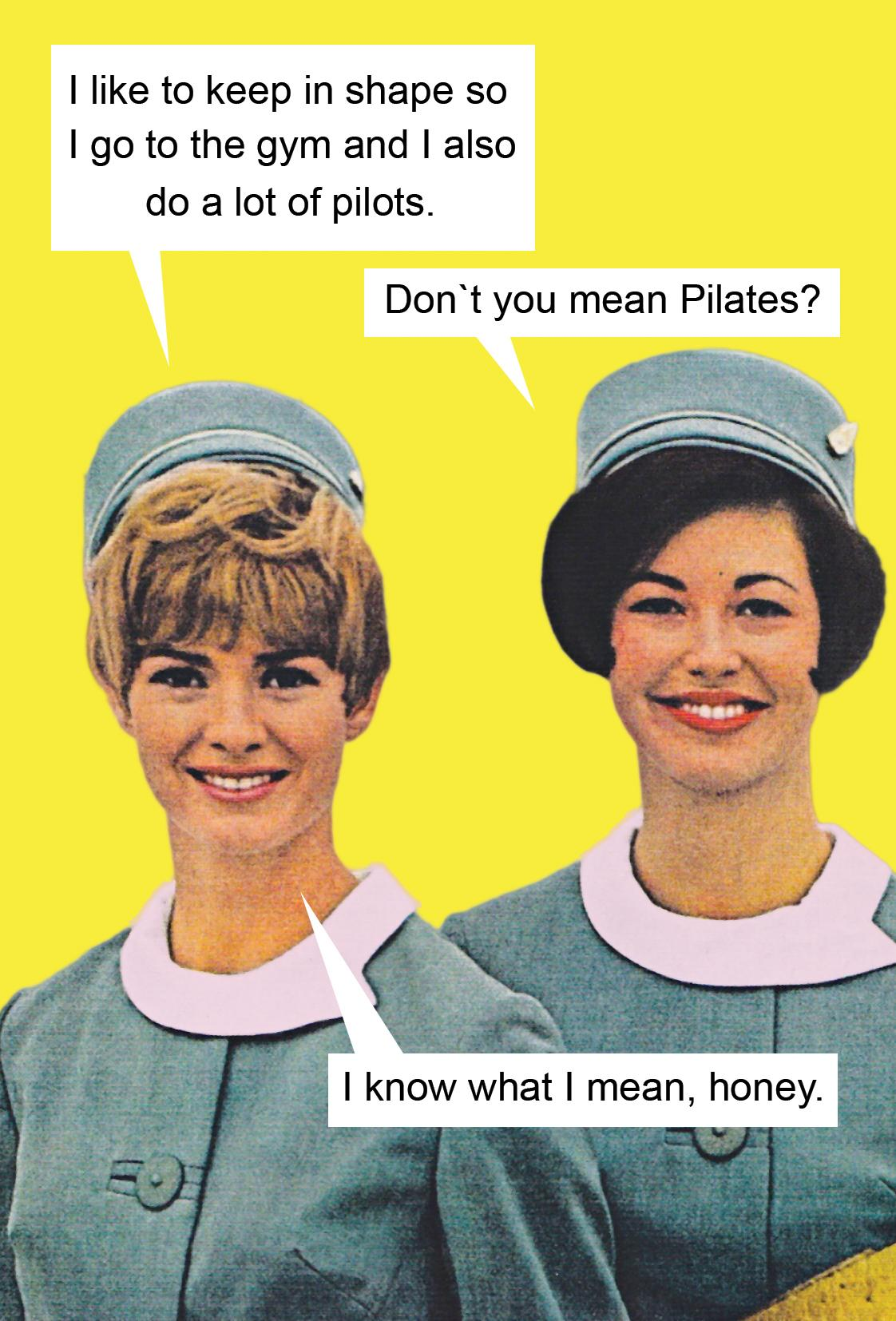 I like to keep in shape so I go to the gym and also I do a lot of pilots. Don't you mean Pilates? I know what I mean, honey.