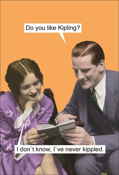 Do you like Kipling? I don't know, I've never been kippled