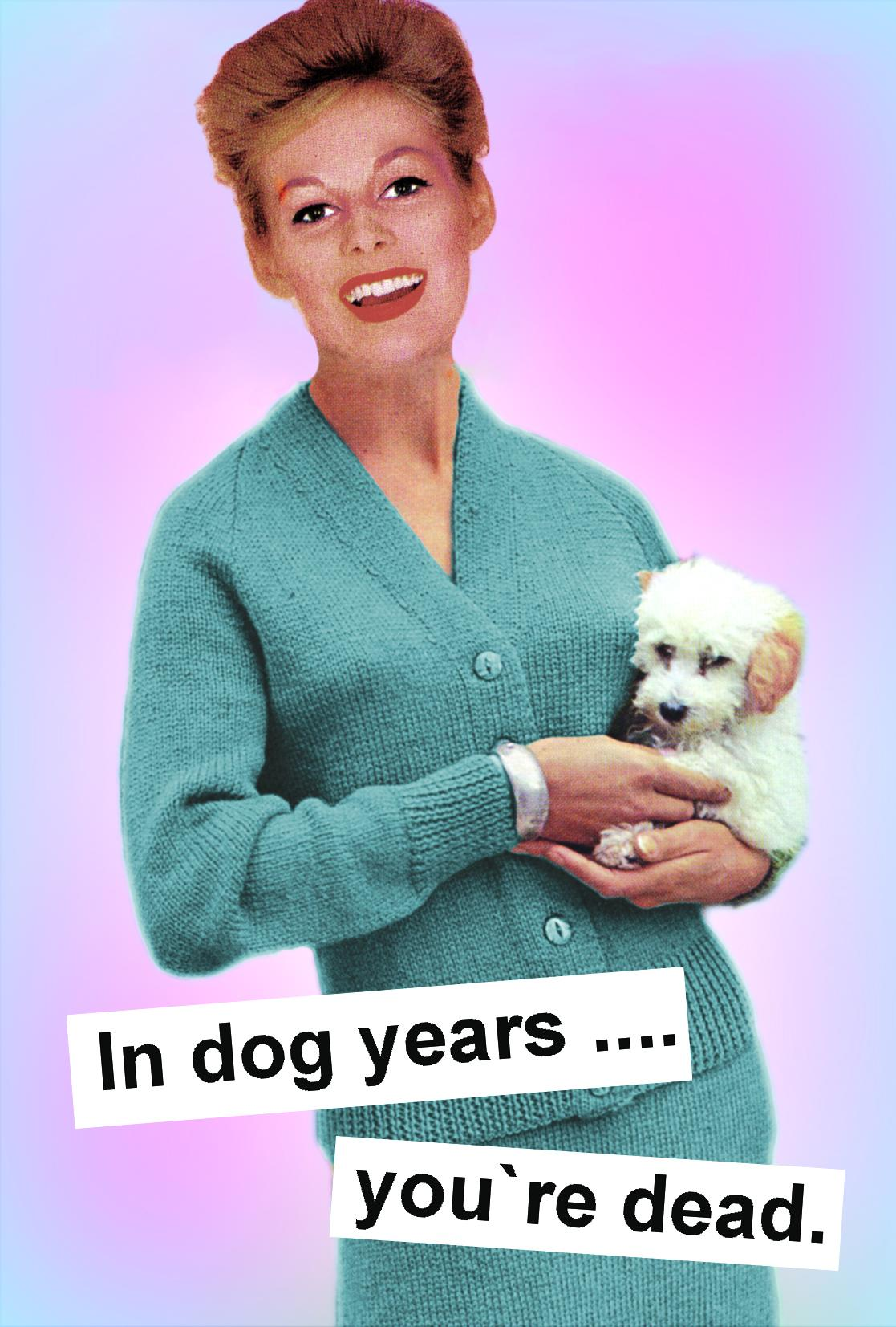 In dog years... you`re dead