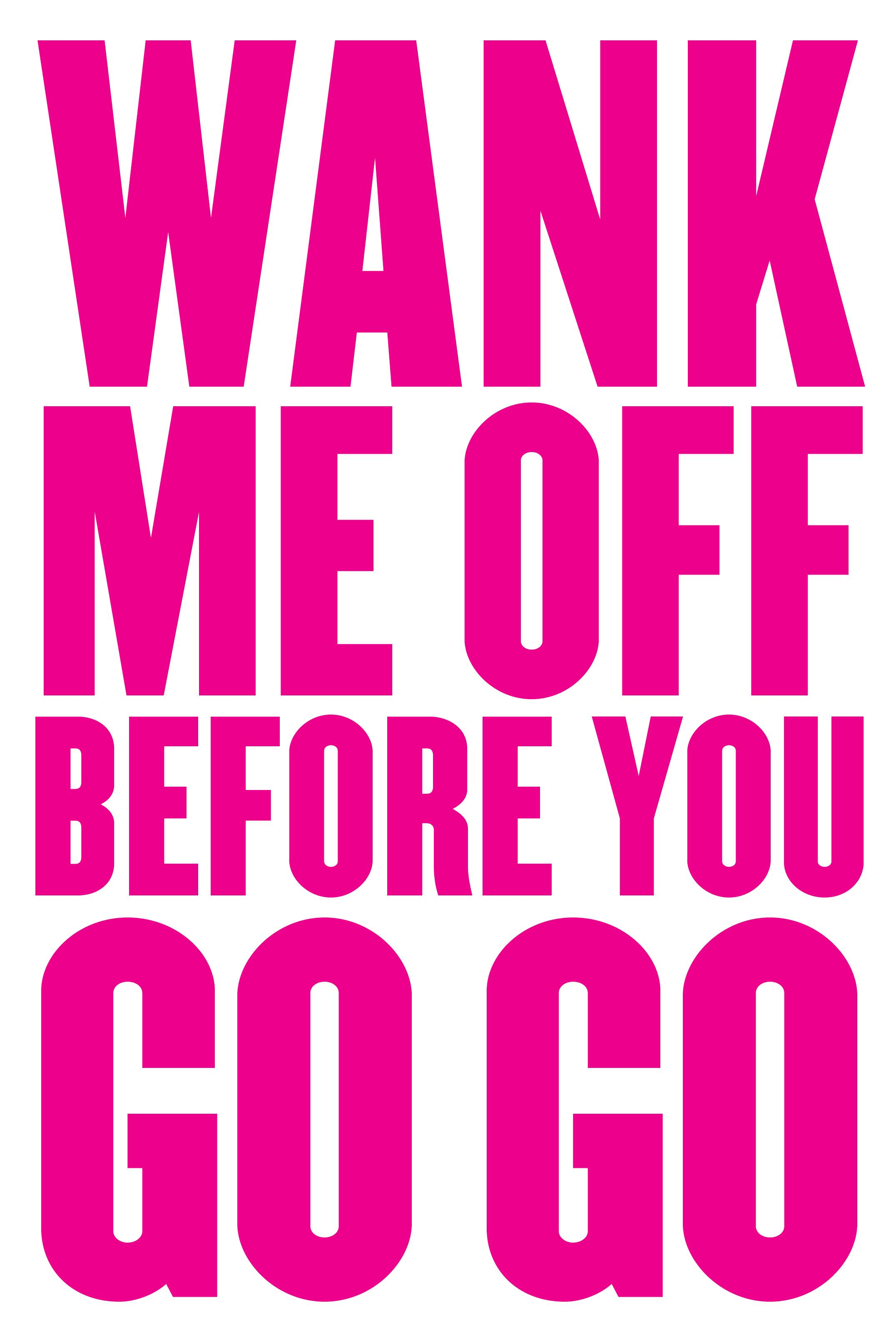 WANK ME OFF BEFORE YOU GO GO