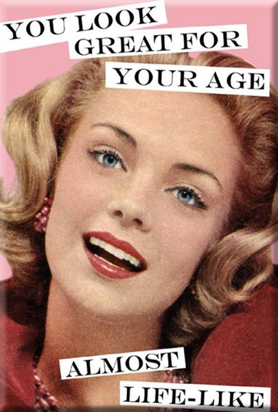 You look great for your age. Almost life-like. Fridge Magnet