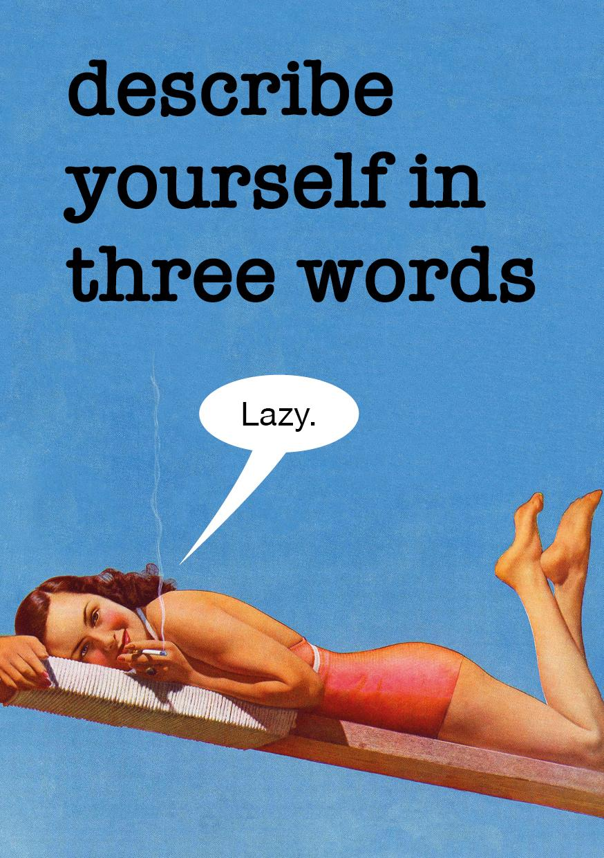Describe yourself in 3 words.. Lazy