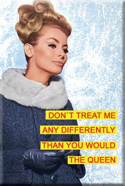Don`t treat me any differently than you would the Queen. Fridge Magnet
