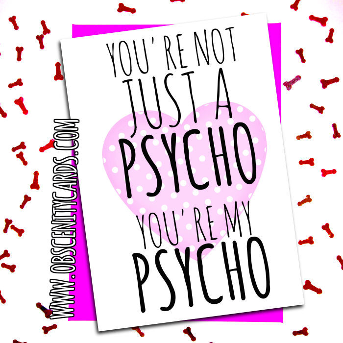 You're not just a psycho, you're my psycho VALENTINE, ANNIVERSARY CARD . Obscene funny offensive birthday cards by Obscenity cards. Obscene Funny Cards, Pens, Party Hats, Key rings, Magnets, Lighters & Loads More!