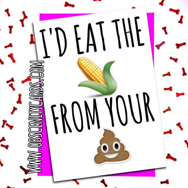 I'D EAT THE SWEETCORN FROM YOUR POO CARD. Obscene funny offensive birthday cards by Obscenity cards. Obscene Funny Cards, Pens, Party Hats, Key rings, Magnets, Lighters & Loads More!