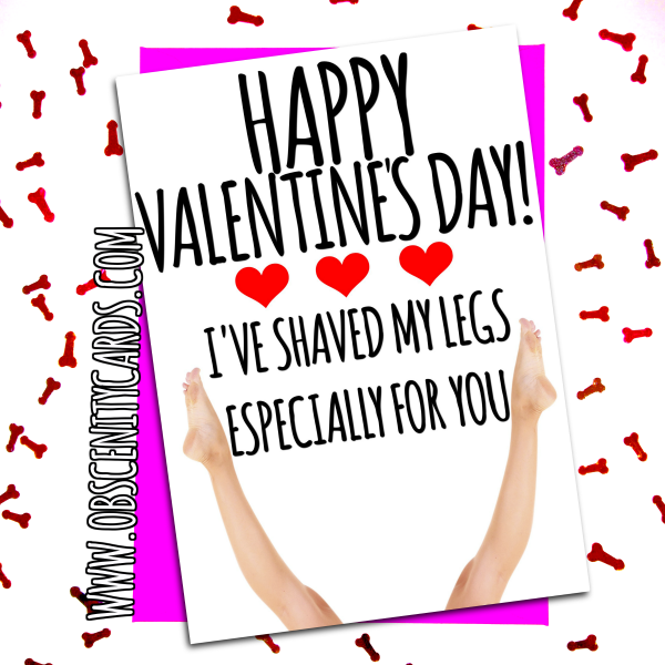 HAPPY VALENTINE'S DAY! I'VE SHAVED MY LEGS ESPECIALLY FOR YOU. Obscene funny offensive birthday cards by Obscenity cards. Obscene Funny Cards, Pens, Party Hats, Key rings, Magnets, Lighters & Loads More!