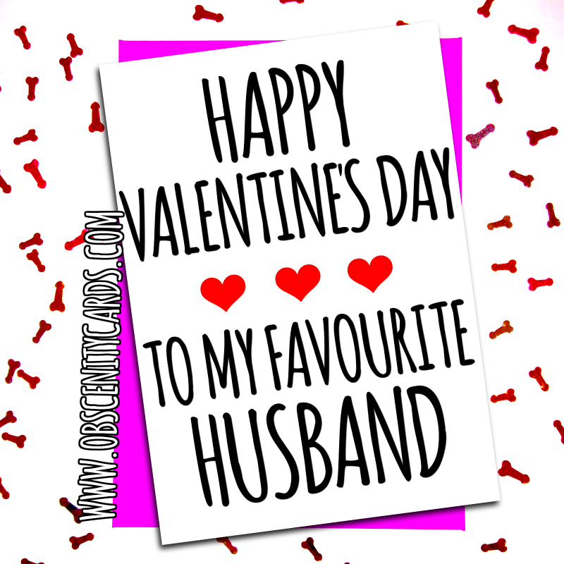 HAPPY VALENTINE'S DAY TO MY FAVOURITE HUSBAND. Obscene funny offensive birthday cards by Obscenity cards. Obscene Funny Cards, Pens, Party Hats, Key rings, Magnets, Lighters & Loads More!