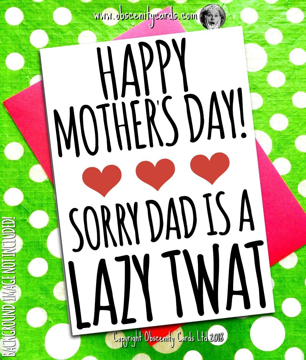 HAPPY MOTHER'S DAY CARD, SORRY DAD IS A LAZY TWAT. Obscene funny offensive birthday cards by Obscenity cards. Obscene Funny Cards, Pens, Party Hats, Key rings, Magnets, Lighters & Loads More!