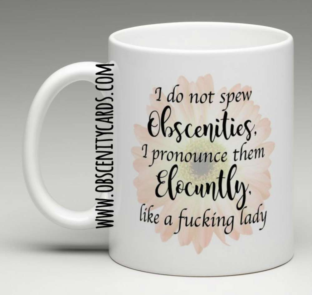 I DO NOT SPEW OBSCENITIES, I PRONOUNCE THEM ELOCUNTLY, LIKE A FUCKING LADY MUG Obscene funny offensive birthday cards by Obscenity cards. Obscene Funny Cards, Pens, Party Hats, Key rings, Magnets, Lighters & Loads More!