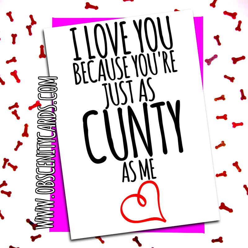I LOVE YOU BECAUSE YOU'RE JUST AS CUNTY AS ME. Obscene funny offensive birthday cards by Obscenity cards. Obscene Funny Cards, Pens, Party Hats, Key rings, Magnets, Lighters & Loads More!