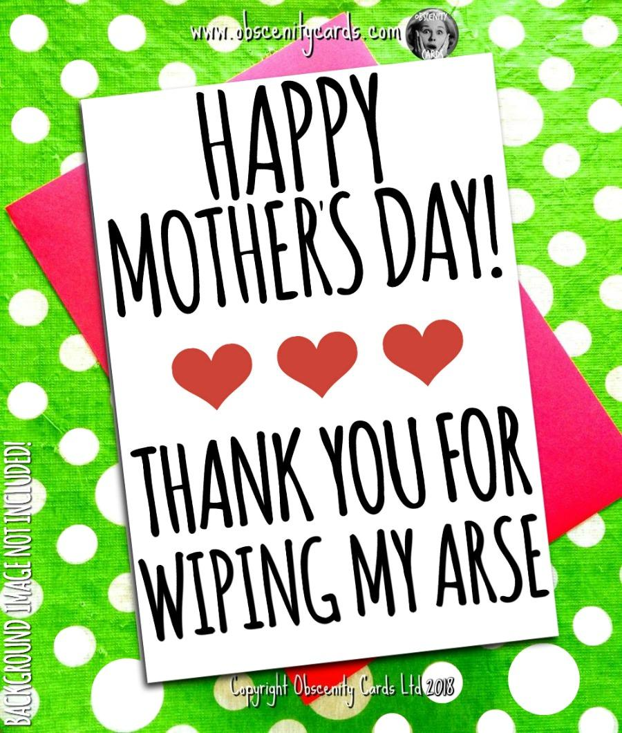 HAPPY MOTHER'S DAY CARD, THANK YOU FOR WIPING MY ARSE. Obscene funny offensive birthday cards by Obscenity cards. Obscene Funny Cards, Pens, Party Hats, Key rings, Magnets, Lighters & Loads More!