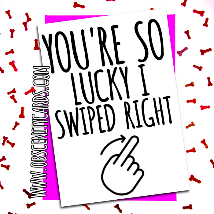 YOU'RE SO LUCKY I SWIPED RIGHT! VALENTINE'S TINDER CARD. Obscene funny offensive birthday cards by Obscenity cards. Obscene Funny Cards, Pens, Party Hats, Key rings, Magnets, Lighters & Loads More!