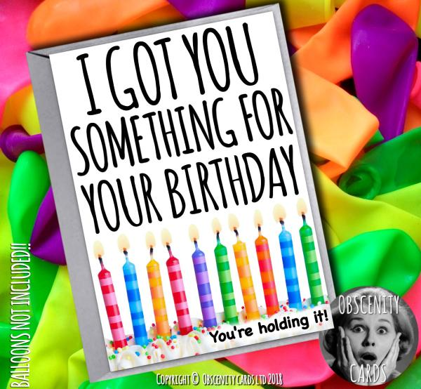 I'VE GOT YOU SOMETHING FOR YOUR BIRTHDAY, YOU'RE HOLDING IT CARD Obscene funny offensive birthday cards by Obscenity cards. Obscene Funny Cards, Pens, Party Hats, Key rings, Magnets, Lighters & Loads More!