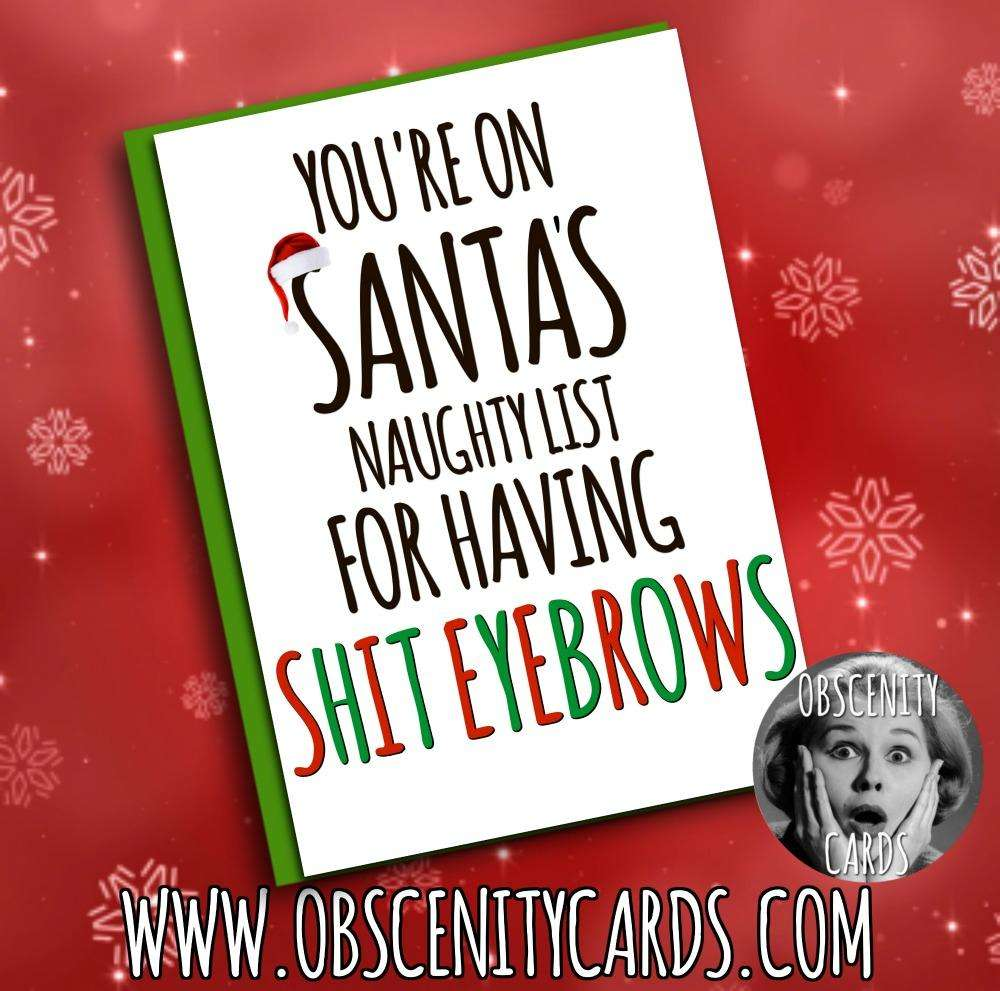 YOU'RE ON SANTA'S NAUGHTY LIST FOR HAVING SHIT EYEBROWS CHRISTMAS Obscene funny offensive birthday cards by Obscenity cards. Obscene Funny Cards, Pens, Party Hats, Key rings, Magnets, Lighters & Loads More!