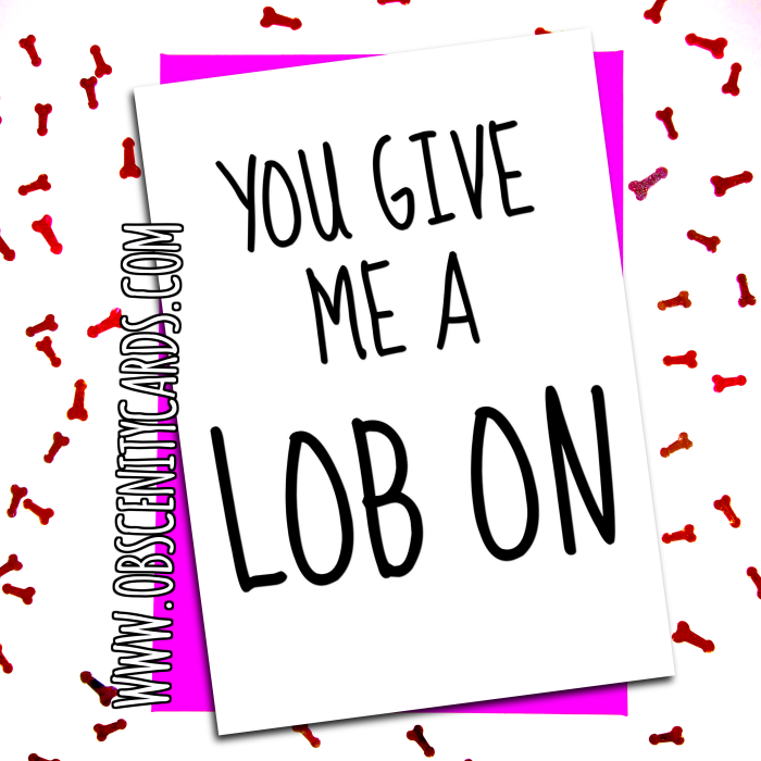 YOU GIVE ME A LOB ON. Obscene funny offensive birthday cards by Obscenity cards. Obscene Funny Cards, Pens, Party Hats, Key rings, Magnets, Lighters & Loads More!