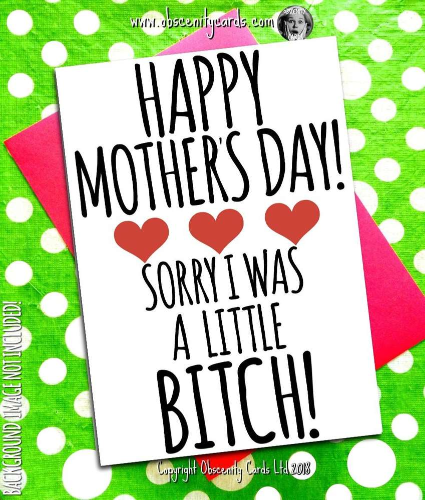 HAPPY MOTHER'S DAY CARD, SORRY I WAS A LITTLE BITCH. Obscene funny offensive birthday cards by Obscenity cards. Obscene Funny Cards, Pens, Party Hats, Key rings, Magnets, Lighters & Loads More!