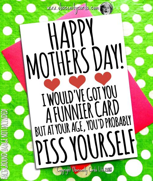 HAPPY MOTHER'S DAY CARD, I WOULD'VE GOT YOU A FUNNIER CARD, PISS YOURSELF. Obscene funny offensive birthday cards by Obscenity cards. Obscene Funny Cards, Pens, Party Hats, Key rings, Magnets, Lighters & Loads More!