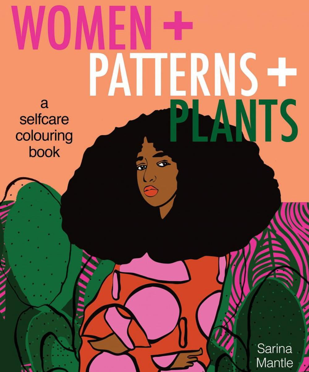 Women + Patterns + Plants by Sarina Mantle; cover image featuring a Black woman wearing brightly-coloured garments and surrounded by verdant green life